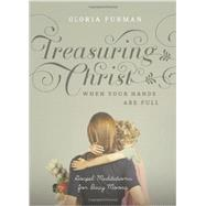 Treasuring Christ When Your Hands Are Full: Gospel Meditations for Busy Moms by Furman, Gloria, 9781433538889