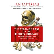 The Strange Case of the Rickety Cossack and Other Cautionary Tales from Human Evolution by Tattersall, Ian, 9781137278890