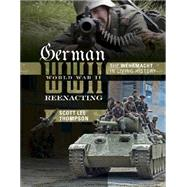 German World War II Reenacting: The Wehrmacht in Living History by Thompson, Scott Lee, 9780764348891