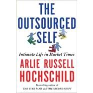 The Outsourced Self Intimate Life in Market Times by Hochschild, Arlie Russell, 9780805088892
