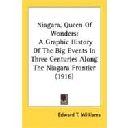 Niagara, Queen of Wonders : A Graphic History of the Big Events in Three Centuries along the Niagara Frontier (1916) by Williams, Edward T., 9780548668894