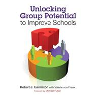 Unlocking Group Potential to Improve Schools : Principles, Tips, and Tools by Robert J. Garmston, 9781412998895