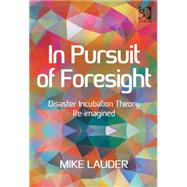 In Pursuit of Foresight: Disaster Incubation Theory Re-imagined by Lauder,Mike, 9781472468895
