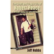 The Short and Tragic Life of Robert Peace: A Brilliant Young Man Who Left Newark for the Ivy League by Hobbs, Jeff, 9781594138898