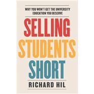 Selling Students Short: Why You Won't Get the University Education You Deserve by Hil, Richard, 9781743318898