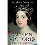 Queen Victoria A Life of Contradictions by Dennison, Matthew, 9781250048899