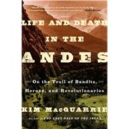 Life and Death in the Andes On the Trail of Bandits, Heroes, and Revolutionaries by MacQuarrie, Kim, 9781439168899