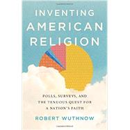 Inventing American Religion Polls, Surveys, and the Tenuous Quest for a Nation's Faith by Wuthnow, Robert, 9780190258900