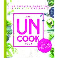 The Uncook Book: The Essential Guide to a Raw Food Lifestyle by Maher, Tanya, 9781401948900