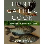 Hunt, Gather, Cook Finding the Forgotten Feast by Shaw, Hank, 9781609618902