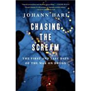 Chasing the Scream The First and Last Days of the War on Drugs by Hari, Johann, 9781620408902