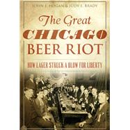 The Great Chicago Beer Riot: How Lager Struck a Blow for Liberty by Hogan, John F.; Brady, Judy E., 9781467118903