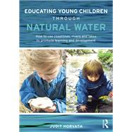 Educating Young Children through Natural Water: How to use coastlines, rivers and lakes to promote learning and development by Horvath; Judit, 9780415728904