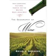 Geography of Wine : How Landscapes, Cultures, Terroir, and the Weather Make a Good Drop by Sommers, Brian J. (Author), 9780452288904
