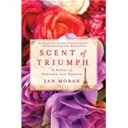 Scent of Triumph A Novel of Perfume and Passion by Moran, Jan, 9781250048905