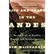 Life and Death in the Andes On the Trail of Bandits, Heroes, and Revolutionaries by MacQuarrie, Kim, 9781439168905