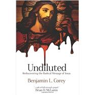 Undiluted: Rediscovering the Radical Message of Jesus by Corey, Benjamin L., 9780768488906