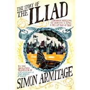 The Story of the Iliad: A Dramatic Retelling of Homer's Epic and the Last Days of Troy by Armitage, Simon, 9780871408907