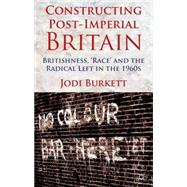 Constructing Post-Imperial Britain: Britishness, 'Race' and the Radical Left in the 1960s by Burkett, Jodi, 9781137008909