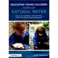 Educating Young Children through Natural Water: How to use coastlines, rivers and lakes to promote learning and development by Horvath; Judit, 9780415728911
