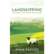 Landskipping Painters, Ploughmen and Places by Pavord, Anna, 9781408868911