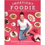 Impatient Foodie 100 Delicious Recipes for a Hectic, Time-Starved World by Wiedemann, Elettra, 9781501128912