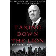Taking Down the Lion The Triumphant Rise and Tragic Fall of Tyco's Dennis Kozlowski by Neal, Catherine S., 9781137278913