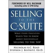 Selling to the C-Suite:  What Every Executive Wants You to Know About Successfully Selling to the Top by Read, Nicholas A.C.; Bistritz, Stephen, 9780071628914