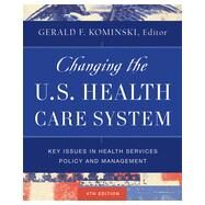 Changing the U.S. Health Care System Key Issues in Health Services Policy and Management by Kominski, Gerald F., 9781118128916