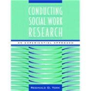 Conducting Social Work Research : An Experiential Approach by York, Reginald O., 9780205268917