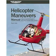 Helicopter Maneuvers Manual A step-by-step illustrated guide to performing all helicopter flight operations by Dale, Ryan, 9781560278917