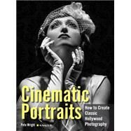 Cinematic Portraits How to Create Classic Hollywood Photography by Wright, Pete, 9781608958917