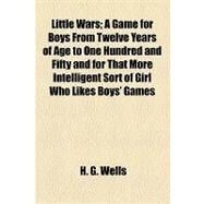 Little Wars: A Game for Boys from Twelve Years of Age to One Hundred and Fifty and for That More Intelligent Sort of Girl Who Likes Boys' Games and Books by Wells, H. G., 9781153748919