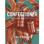The Art of the Confectioner Sugarwork and Pastillage by Notter, Ewald; Brooks, Joe; Schaeffer, Lucy, 9780470398920