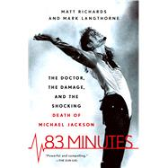 83 Minutes The Doctor, the Damage, and the Shocking Death of Michael Jackson by Richards, Matt; Langthorne, Mark, 9781250108920