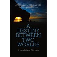 A Destiny Between Two Worlds by Fuqua, Jacques L., Jr.; Fuqua, Yoshimi C., 9781782798927