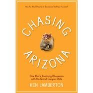 Chasing Arizona: One Man's Yearlong Obsession With the Grand Canyon State by Lamberton, Ken, 9780816528929