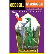 Oddball Michigan a Guide to 450 Really S: A Guide to 450 Really Strange Places by Pohlen, Jerome, 9781613748930