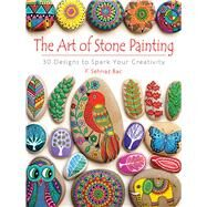 The Art of Stone Painting 30 Designs to Spark Your Creativity by Bac, F. Sehnaz, 9780486808932