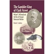 The Gambler King of Clark Street: Michael C. Mcdonald and the Rise of Chicago's Democratic Machine by Lindberg, Richard, 9780809328932