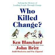Who Killed Change? : Solving the Mystery of Leading People Through Change by Blanchard, Ken, 9780061778933