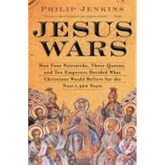 Jesus Wars : How Four Patriarchs, Three Queens, and Two Emperors Decided What Christians Would Believe for the Next 1,500 Years by Jenkins, John Philip, 9780061768934