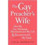 The Gay Preacher's Wife How My Gay Husband Deconstructed My Life and Reconstructed My Faith by Meredith, Lydia, 9781476788937