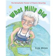 What Milly Did The Remarkable Pioneer of Plastics Recycling by Moser, Elise; Ritchie, Scot, 9781554988938