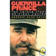 Guerrilla Prince the Untold Story of Fidel Castro : The Untold Story of Fidel Castro by Geyer, Georgie Anne, 9780316308939