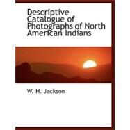 Descriptive Catalogue of Photographs of North American Indians by Jackson, W. H., 9780554458939