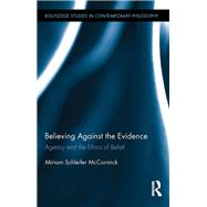 Believing Against the Evidence: Agency and the Ethics of Belief by McCormick; Miriam, 9781138208940