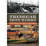 Tredegar Iron Works: Richmond's Foundry on the James by Madison, Nathan Vernon, 9781467118941