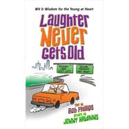 Laughter Never Gets Old: Wisdom and Wit for the Young at Heart by Phillips, Bob, 9780736958943