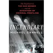 Incendiary The Psychiatrist, the Mad Bomber and the Invention of Criminal Profiling by Cannell, Michael, 9781250048943